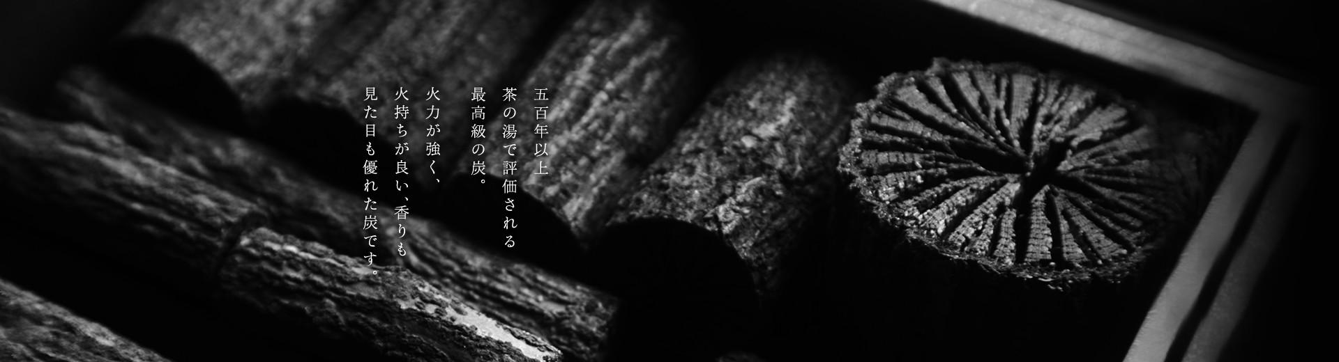 五百年以上茶の湯で評価される最高級の炭。 火力が強く、火持ちが良い、香りも見た目も優れた炭です。